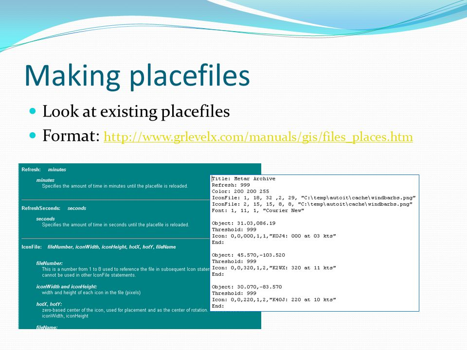 Making placefiles Look at existing placefiles Format: http://www.grlevelx.com/manuals/gis/files_places.htm http://www.grlevelx.com/manuals/gis/files_places.htm