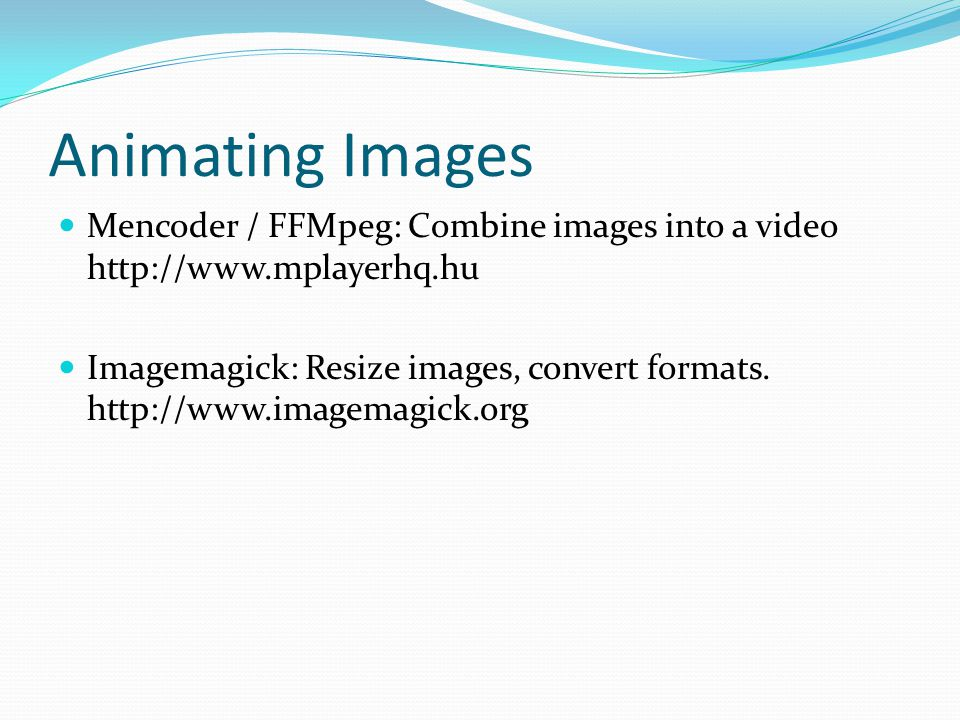 Animating Images Mencoder / FFMpeg: Combine images into a video http://www.mplayerhq.hu Imagemagick: Resize images, convert formats.