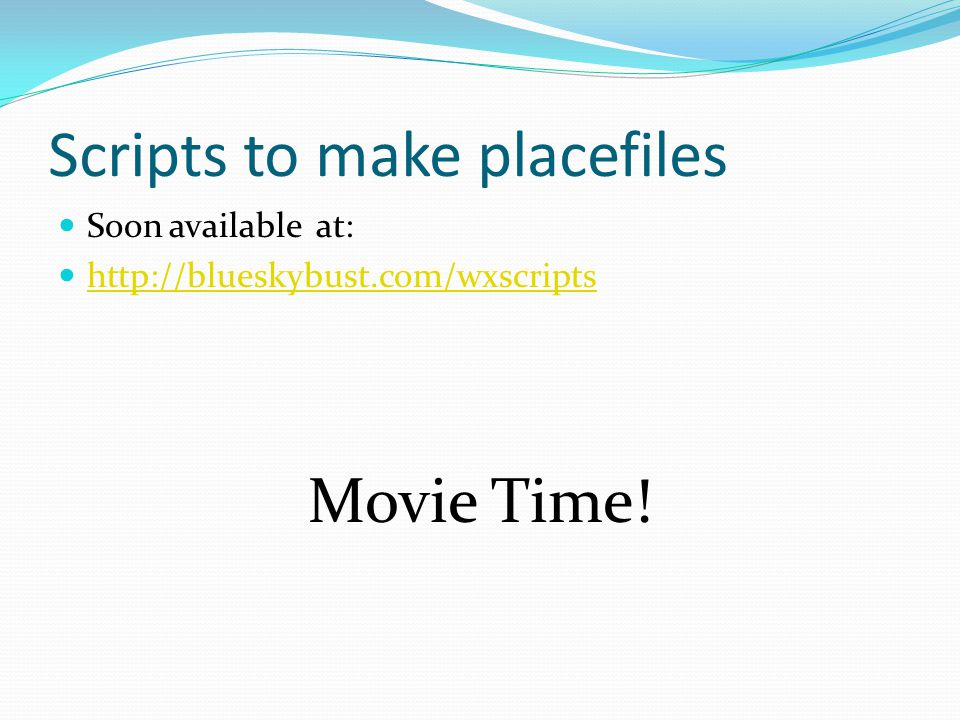Scripts to make placefiles Soon available at: http://blueskybust.com/wxscripts Movie Time!