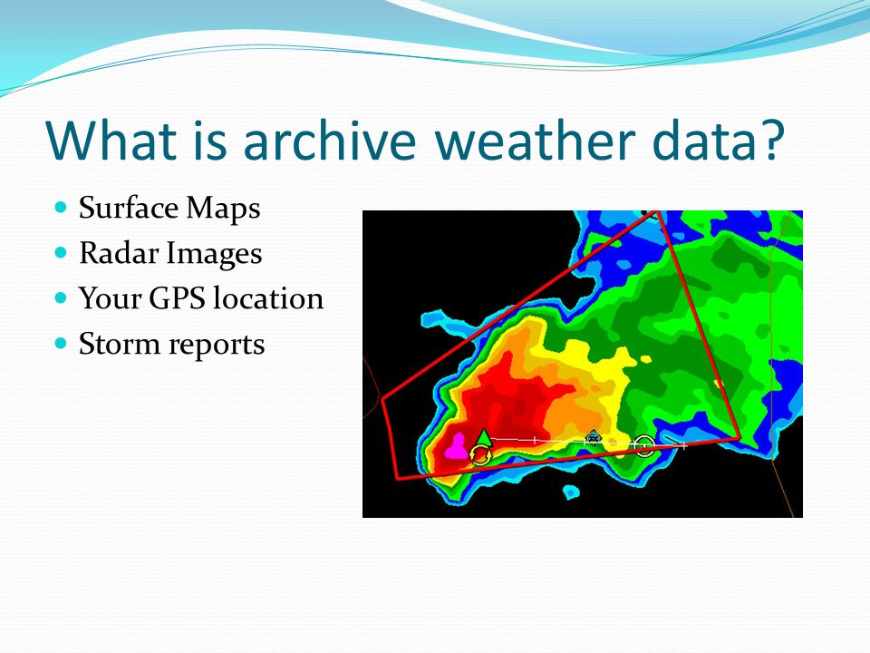What is archive weather data? Surface Maps Radar Images Your GPS location Storm reports