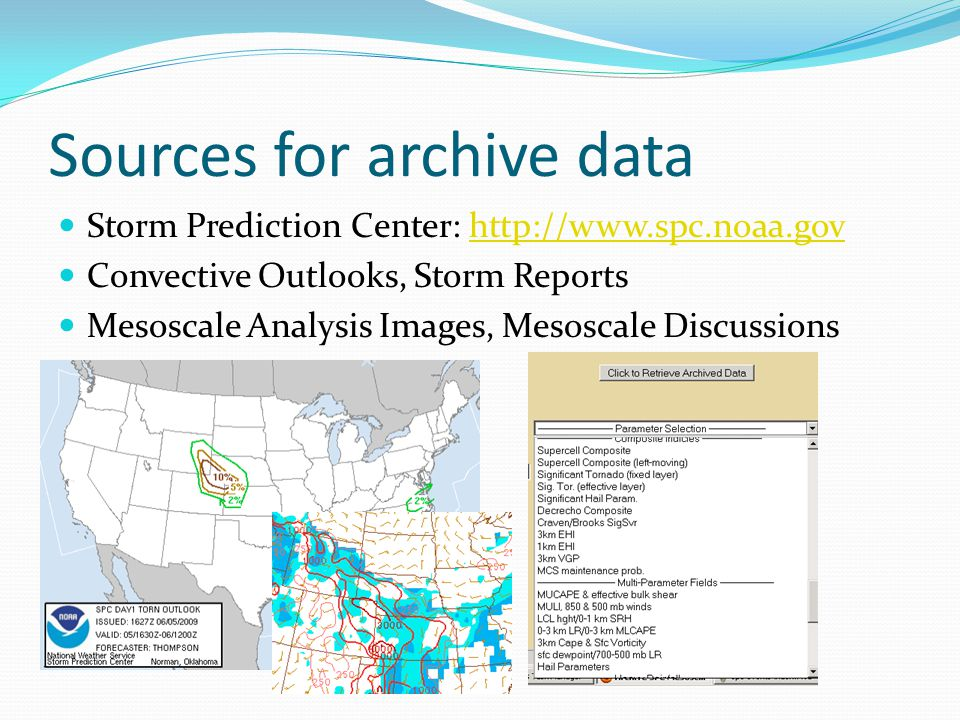Sources for archive data Storm Prediction Center: http://www.spc.noaa.govhttp://www.spc.noaa.gov Convective Outlooks, Storm Reports Mesoscale Analysis Images, Mesoscale Discussions