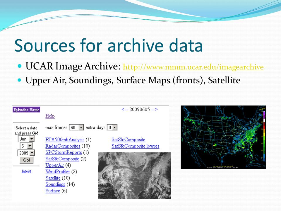 Sources for archive data UCAR Image Archive: http://www.mmm.ucar.edu/imagearchive http://www.mmm.ucar.edu/imagearchive Upper Air, Soundings, Surface Maps (fronts), Satellite