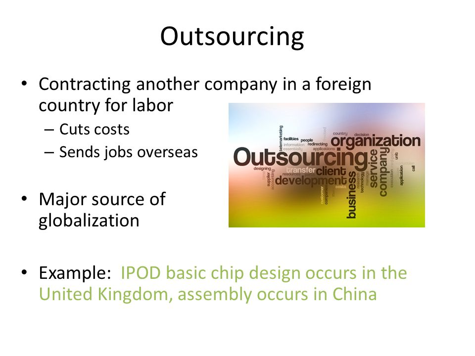 Outsourcing Contracting another company in a foreign country for labor – Cuts costs – Sends jobs overseas Major source of globalization Example: IPOD
