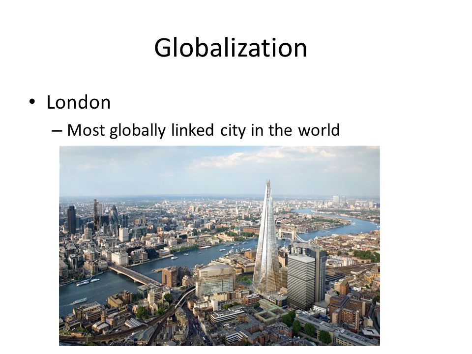 Globalization New York City – Connected to countries/cities around the globe – London and Singapore – Business