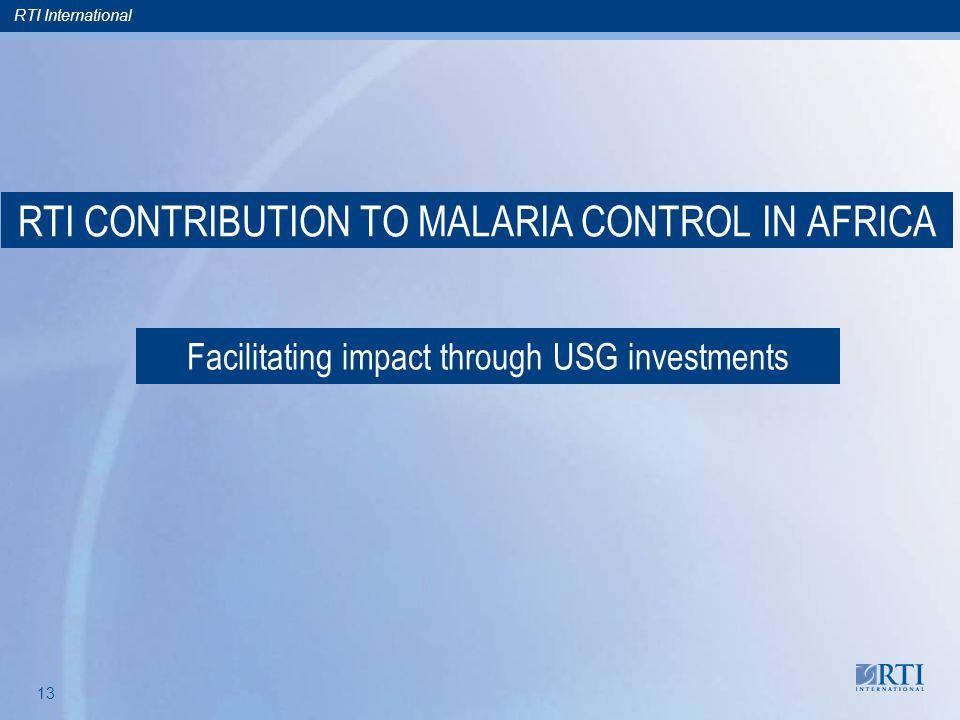 RTI International 13 RTI CONTRIBUTION TO MALARIA CONTROL IN AFRICA Facilitating impact through USG investments