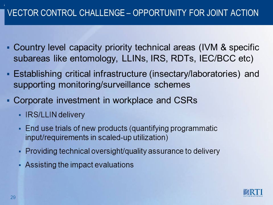 RTI International 29 VECTOR CONTROL CHALLENGE – OPPORTUNITY FOR JOINT ACTION  Country level capacity priority technical areas (IVM & specific subarea