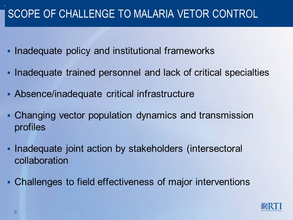 RTI International 9 SCOPE OF CHALLENGE TO MALARIA VETOR CONTROL  Inadequate policy and institutional frameworks  Inadequate trained personnel and la