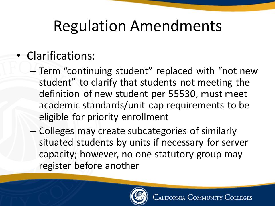 Clarifications: – Term continuing student replaced with not new student to clarify that students not meeting the definition of new student per 55530, must meet academic standards/unit cap requirements to be eligible for priority enrollment – Colleges may create subcategories of similarly situated students by units if necessary for server capacity; however, no one statutory group may register before another