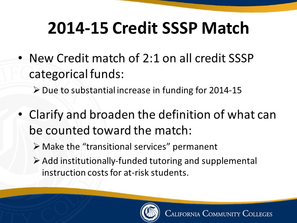 New Credit match of 2:1 on all credit SSSP categorical funds:  Due to substantial increase in funding for 2014-15 Clarify and broaden the definition of what can be counted toward the match:  Make the transitional services permanent  Add institutionally-funded tutoring and supplemental instruction costs for at-risk students.