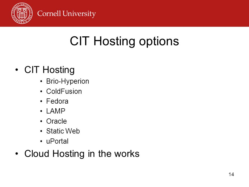 CIT Hosting options CIT Hosting Brio-Hyperion ColdFusion Fedora LAMP Oracle Static Web uPortal Cloud Hosting in the works 14