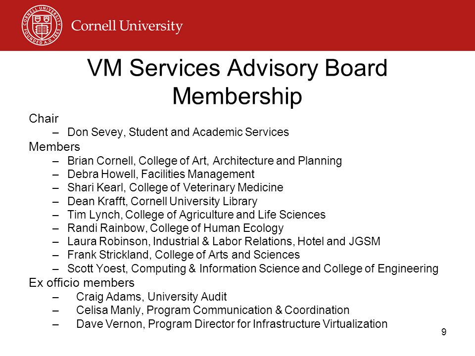 VM Services Advisory Board Membership Chair –Don Sevey, Student and Academic Services Members –Brian Cornell, College of Art, Architecture and Planning –Debra Howell, Facilities Management –Shari Kearl, College of Veterinary Medicine –Dean Krafft, Cornell University Library –Tim Lynch, College of Agriculture and Life Sciences –Randi Rainbow, College of Human Ecology –Laura Robinson, Industrial & Labor Relations, Hotel and JGSM –Frank Strickland, College of Arts and Sciences –Scott Yoest, Computing & Information Science and College of Engineering Ex officio members –Craig Adams, University Audit –Celisa Manly, Program Communication & Coordination –Dave Vernon, Program Director for Infrastructure Virtualization 9