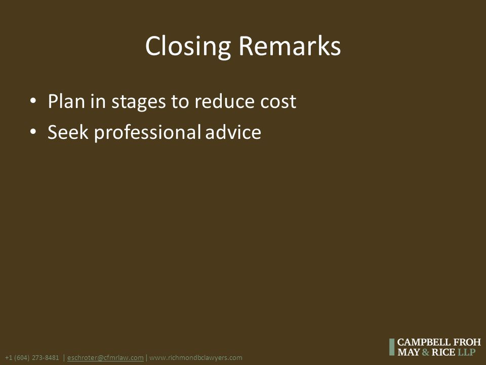 +1 (604) 273-8481 | eschroter@cfmrlaw.com | www.richmondbclawyers.com Closing Remarks Plan in stages to reduce cost Seek professional advice