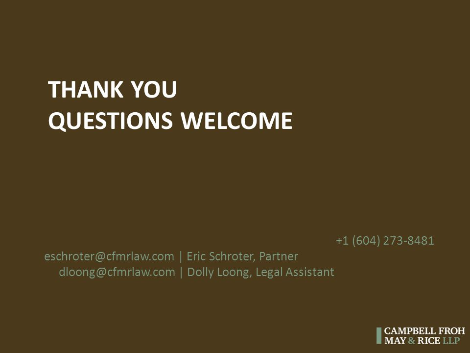 THANK YOU QUESTIONS WELCOME +1 (604) 273-8481 eschroter@cfmrlaw.com | Eric Schroter, Partner dloong@cfmrlaw.com | Dolly Loong, Legal Assistant