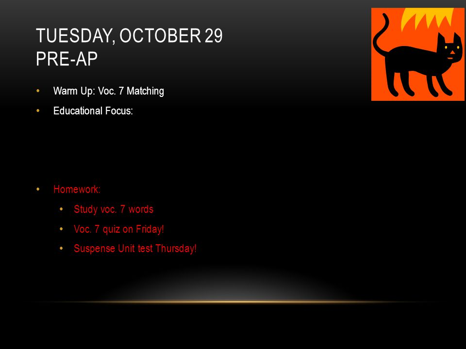 TUESDAY, OCTOBER 29 PRE-AP Warm Up: Voc. 7 Matching Educational Focus: Homework: Study voc.