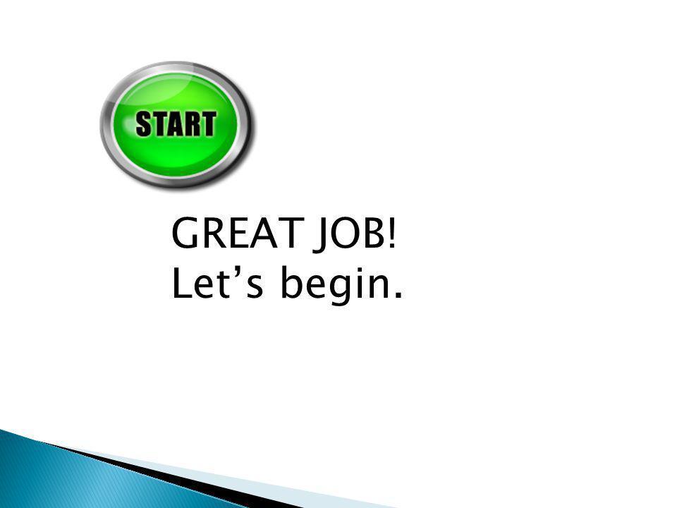 GREAT JOB! Let's begin.