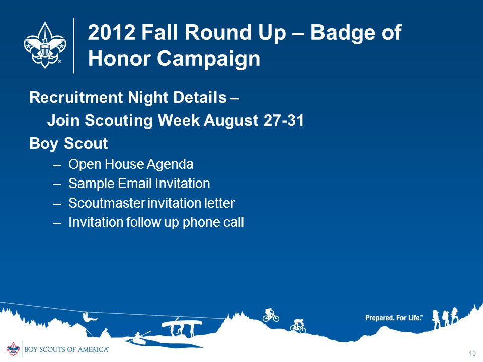 2012 Fall Round Up – Badge of Honor Campaign Recruitment Night Details – Join Scouting Week August 27-31 Boy Scout –Open House Agenda –Sample Email Invitation –Scoutmaster invitation letter –Invitation follow up phone call 10