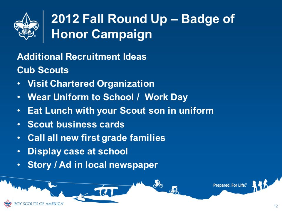 2012 Fall Round Up – Badge of Honor Campaign Additional Recruitment Ideas Cub Scouts Visit Chartered Organization Wear Uniform to School / Work Day Eat Lunch with your Scout son in uniform Scout business cards Call all new first grade families Display case at school Story / Ad in local newspaper 12