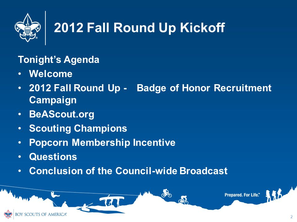 2012 Fall Round Up Kickoff Tonight's Agenda Welcome 2012 Fall Round Up - Badge of Honor Recruitment Campaign BeAScout.org Scouting Champions Popcorn Membership Incentive Questions Conclusion of the Council-wide Broadcast 2