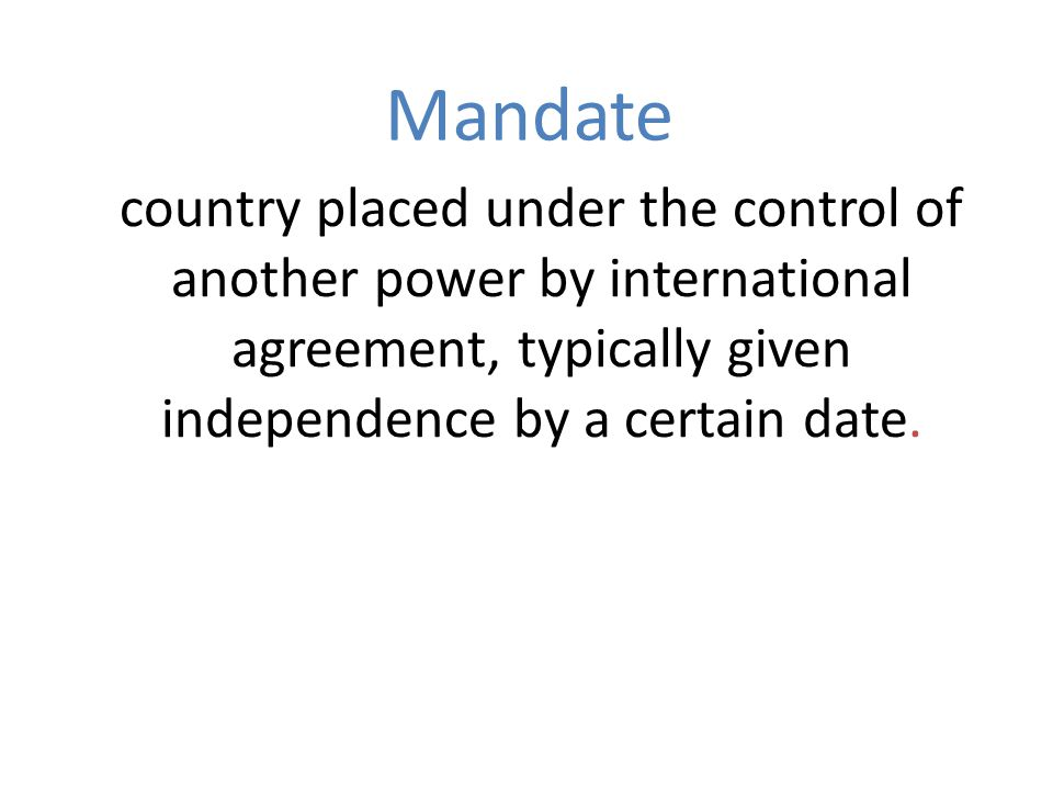 country placed under the control of another power by international agreement, typically given independence by a certain date. Mandate