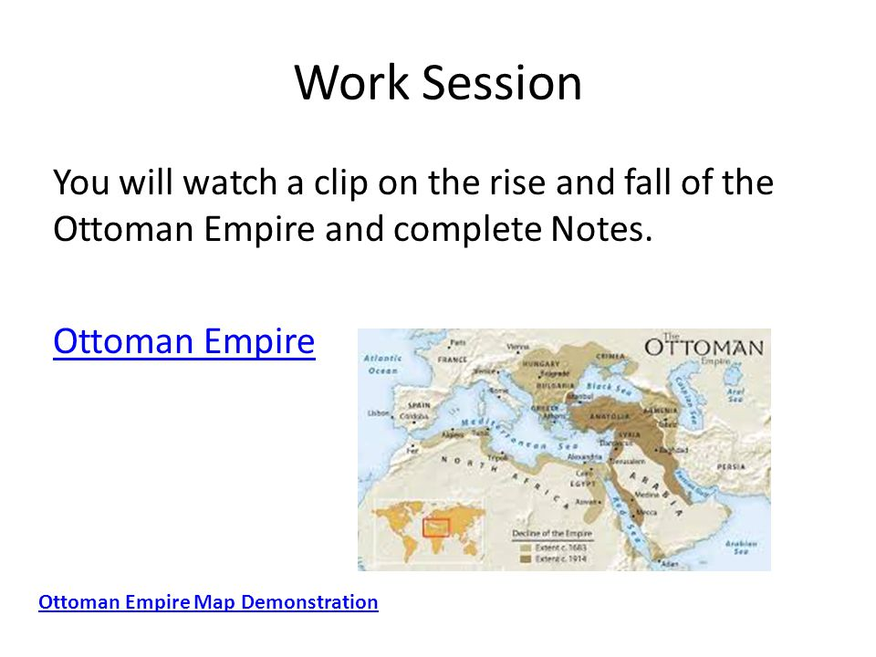 Work Session You will watch a clip on the rise and fall of the Ottoman Empire and complete Notes. Ottoman Empire Ottoman Empire Map Demonstration