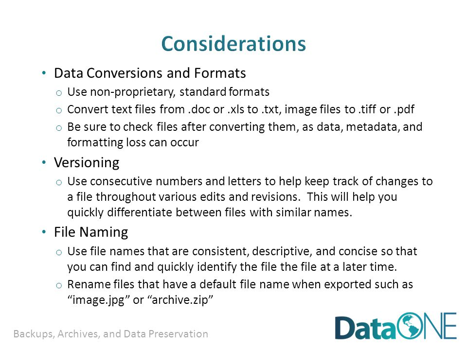 Backups, Archives, and Data Preservation Data Conversions and Formats o Use non-proprietary, standard formats o Convert text files from.doc or.xls to.txt, image files to.tiff or.pdf o Be sure to check files after converting them, as data, metadata, and formatting loss can occur Versioning o Use consecutive numbers and letters to help keep track of changes to a file throughout various edits and revisions.