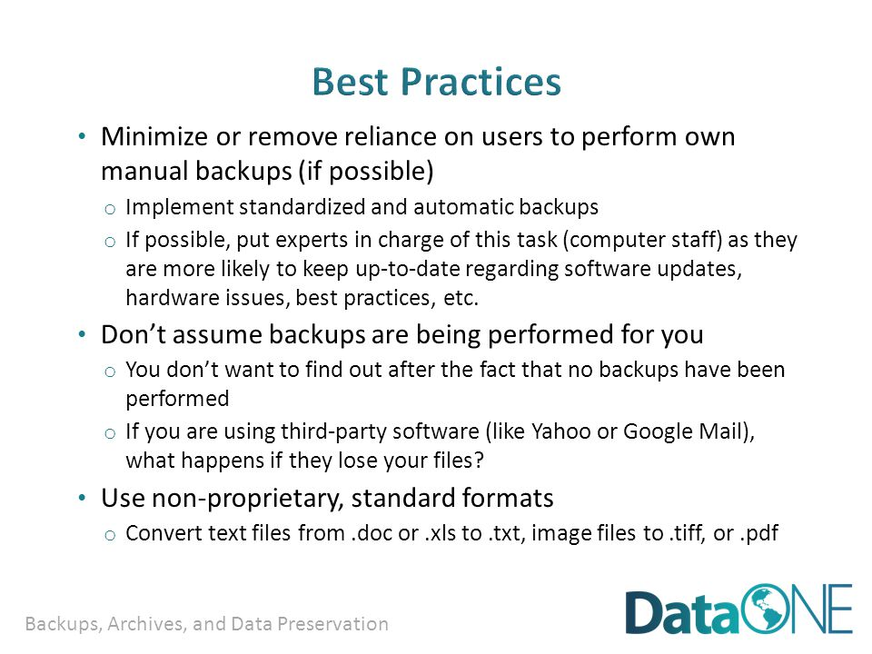Backups, Archives, and Data Preservation Minimize or remove reliance on users to perform own manual backups (if possible) o Implement standardized and automatic backups o If possible, put experts in charge of this task (computer staff) as they are more likely to keep up-to-date regarding software updates, hardware issues, best practices, etc.