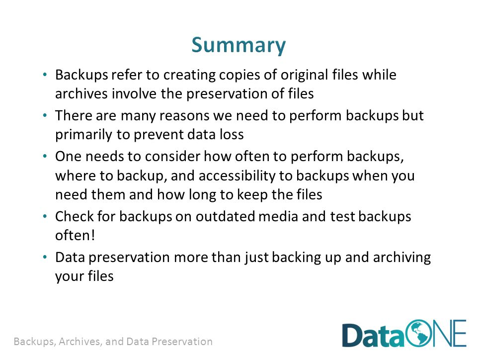 Backups, Archives, and Data Preservation Backups refer to creating copies of original files while archives involve the preservation of files There are many reasons we need to perform backups but primarily to prevent data loss One needs to consider how often to perform backups, where to backup, and accessibility to backups when you need them and how long to keep the files Check for backups on outdated media and test backups often.