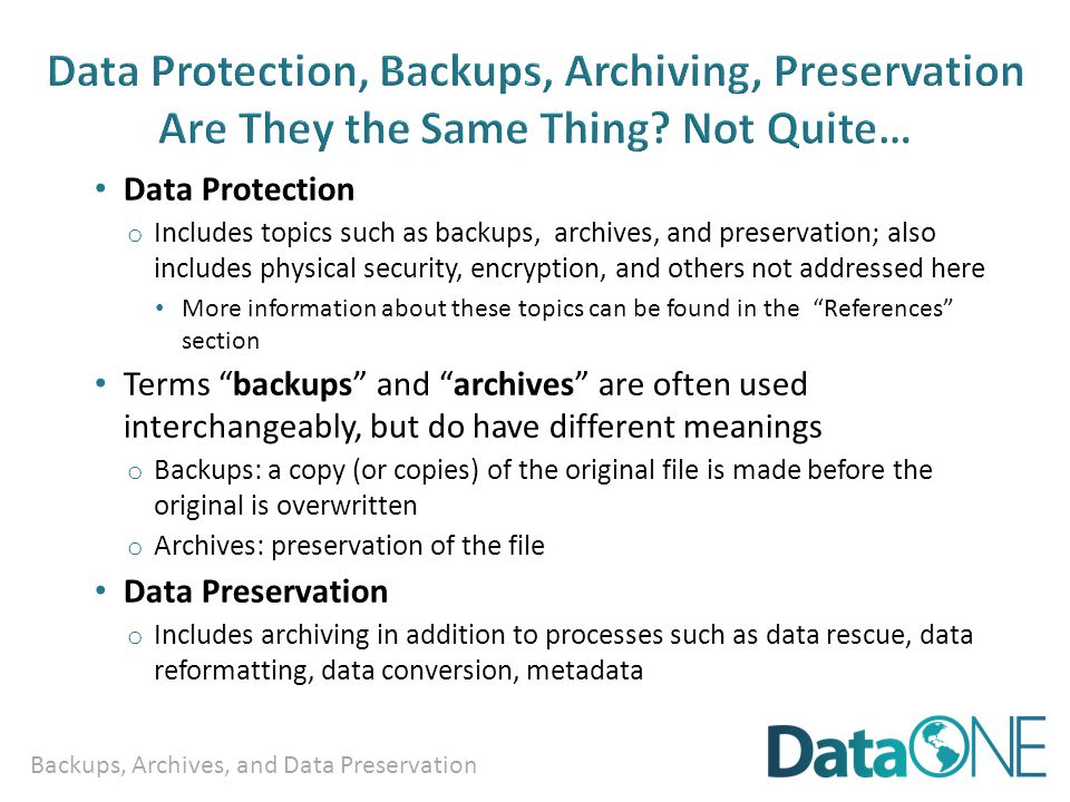 Backups, Archives, and Data Preservation Data Protection o Includes topics such as backups, archives, and preservation; also includes physical security, encryption, and others not addressed here More information about these topics can be found in the References section Terms backups and archives are often used interchangeably, but do have different meanings o Backups: a copy (or copies) of the original file is made before the original is overwritten o Archives: preservation of the file Data Preservation o Includes archiving in addition to processes such as data rescue, data reformatting, data conversion, metadata