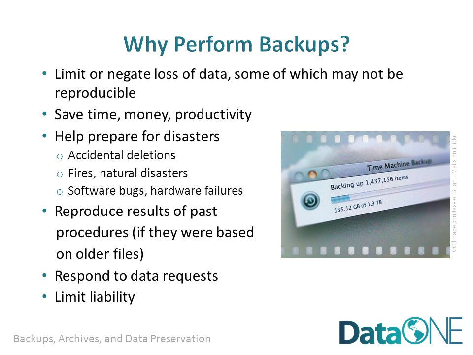 Backups, Archives, and Data Preservation Limit or negate loss of data, some of which may not be reproducible Save time, money, productivity Help prepare for disasters o Accidental deletions o Fires, natural disasters o Software bugs, hardware failures Reproduce results of past procedures (if they were based on older files) Respond to data requests Limit liability CC Image courtesy of Brian J Matis on Flickr
