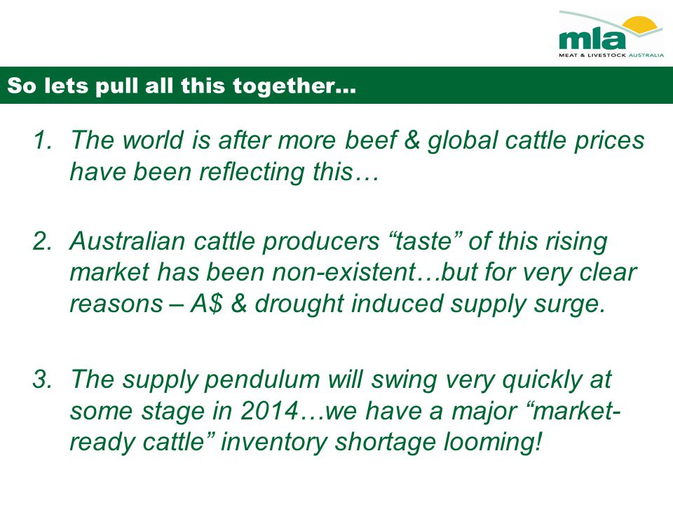 So lets pull all this together… 1.The world is after more beef & global cattle prices have been reflecting this… 2.Australian cattle producers taste of this rising market has been non-existent…but for very clear reasons – A$ & drought induced supply surge.