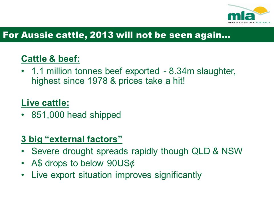 For Aussie cattle, 2013 will not be seen again… Cattle & beef: 1.1 million tonnes beef exported - 8.34m slaughter, highest since 1978 & prices take a hit.