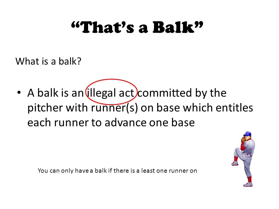 """""""That's a Balk"""" A balk is an illegal act committed by the pitcher with runner(s) on base which entitles each runner to advance one base What is a balk"""