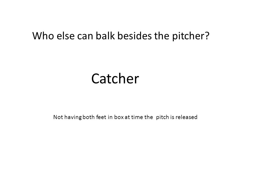 Catcher Who else can balk besides the pitcher? Not having both feet in box at time the pitch is released