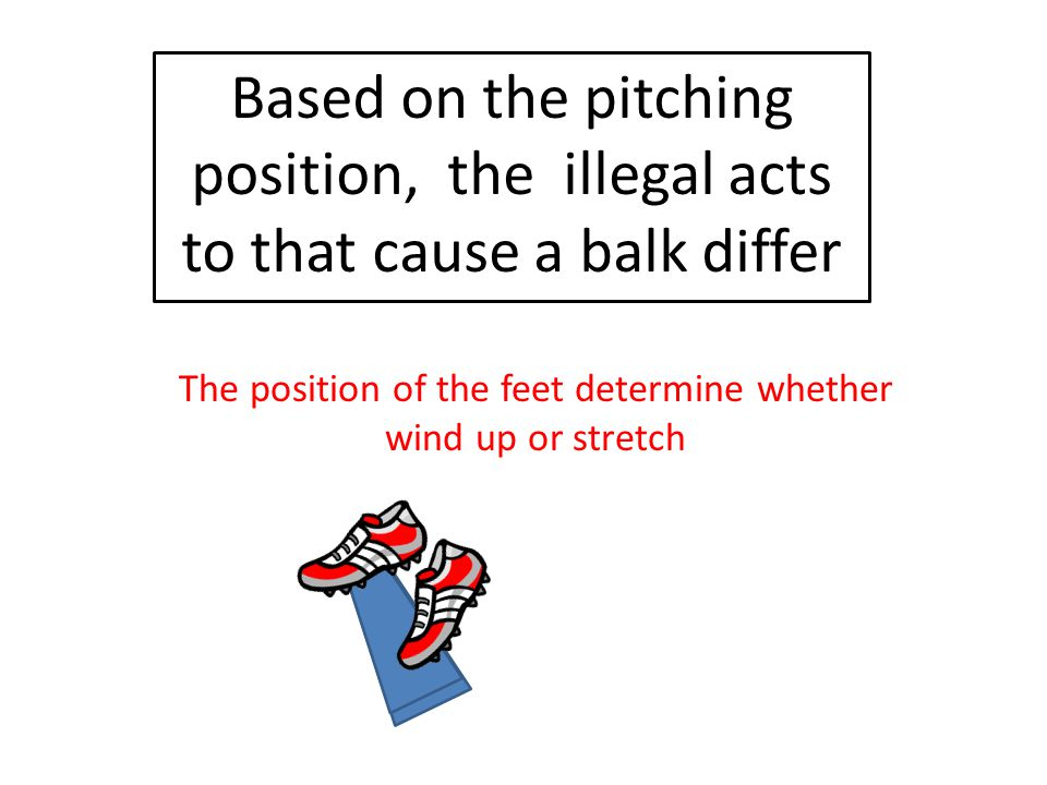 The position of the feet determine whether wind up or stretch Based on the pitching position, the illegal acts to that cause a balk differ