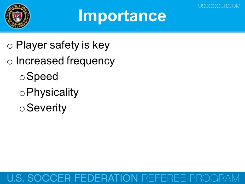 Importance o Player safety is key o Increased frequency o Speed o Physicality o Severity