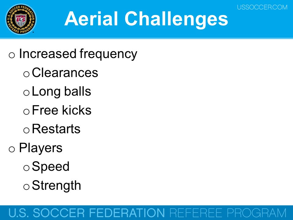 Aerial Challenges o Increased frequency o Clearances o Long balls o Free kicks o Restarts o Players o Speed o Strength