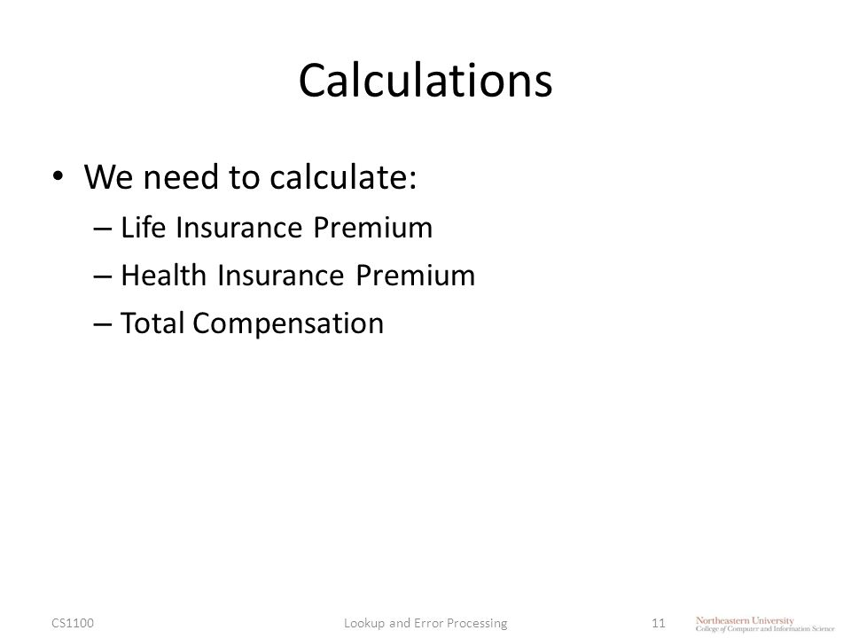 Calculations We need to calculate: – Life Insurance Premium – Health Insurance Premium – Total Compensation CS1100Lookup and Error Processing11