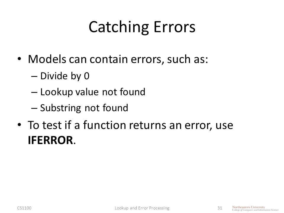 Catching Errors Models can contain errors, such as: – Divide by 0 – Lookup value not found – Substring not found To test if a function returns an error, use IFERROR.