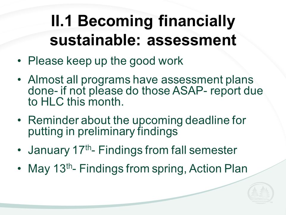 II.1 Becoming financially sustainable: assessment Please keep up the good work Almost all programs have assessment plans done- if not please do those ASAP- report due to HLC this month.