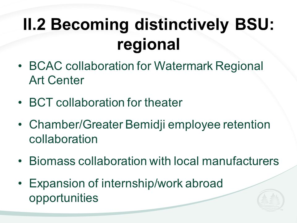 II.2 Becoming distinctively BSU: regional BCAC collaboration for Watermark Regional Art Center BCT collaboration for theater Chamber/Greater Bemidji employee retention collaboration Biomass collaboration with local manufacturers Expansion of internship/work abroad opportunities