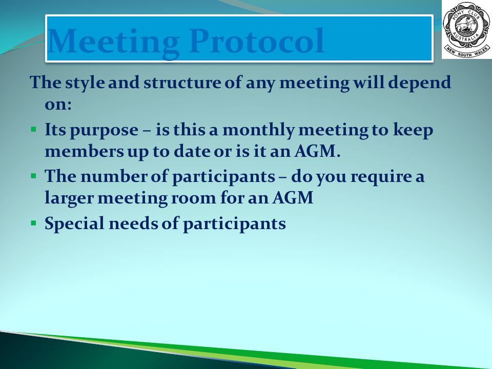 Meeting Protocol The style and structure of any meeting will depend on:  Its purpose – is this a monthly meeting to keep members up to date or is it