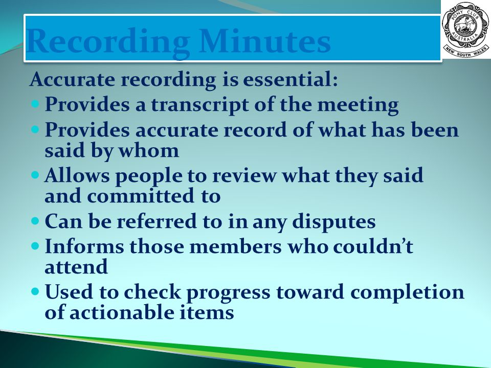 Recording Minutes Accurate recording is essential: Provides a transcript of the meeting Provides accurate record of what has been said by whom Allows