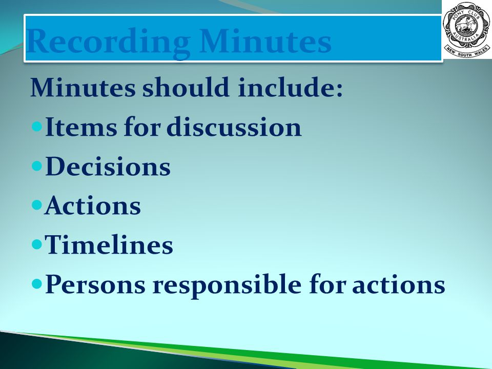 Recording Minutes Minutes should include: Items for discussion Decisions Actions Timelines Persons responsible for actions