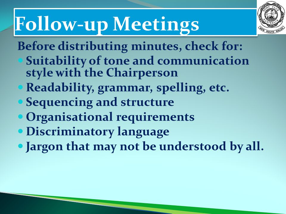 Follow-up Meetings Before distributing minutes, check for: Suitability of tone and communication style with the Chairperson Readability, grammar, spel