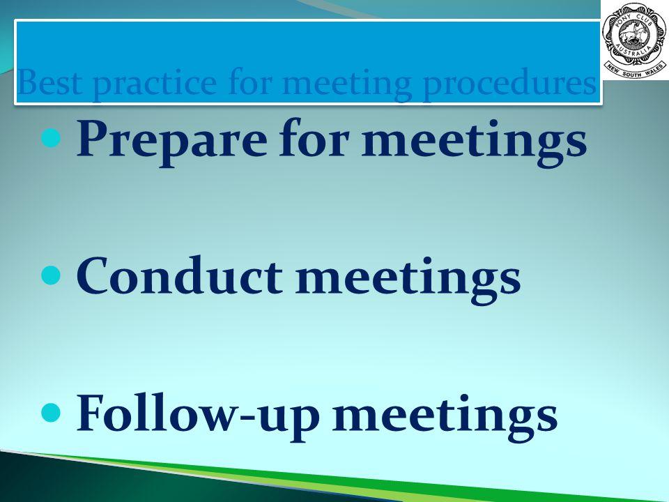 Best practice for meeting procedures Prepare for meetings Conduct meetings Follow-up meetings