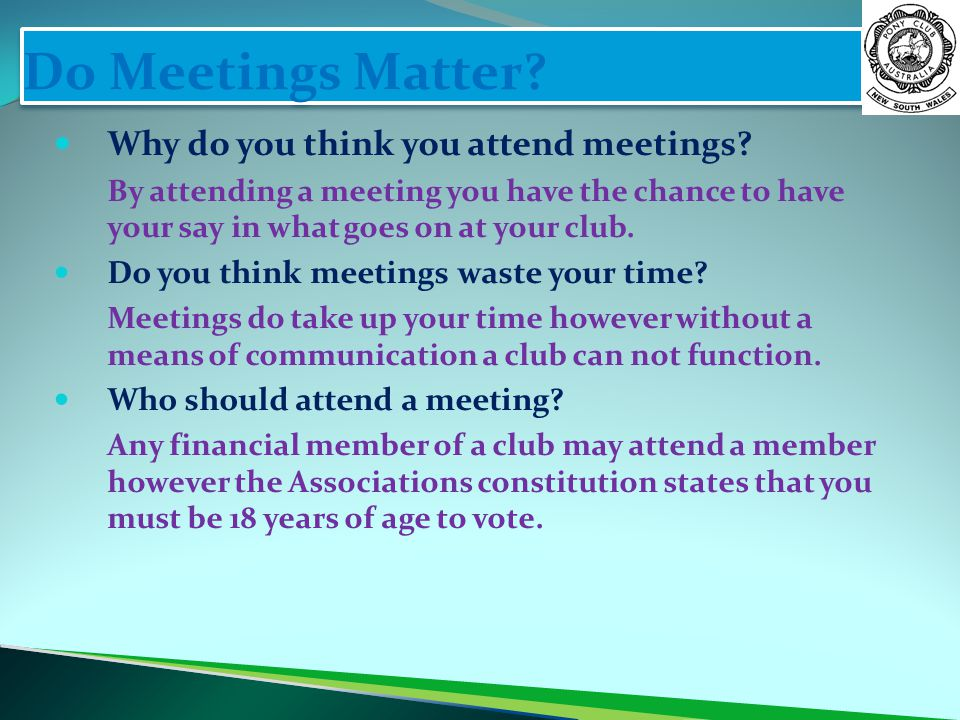 Do Meetings Matter? Why do you think you attend meetings? By attending a meeting you have the chance to have your say in what goes on at your club. Do