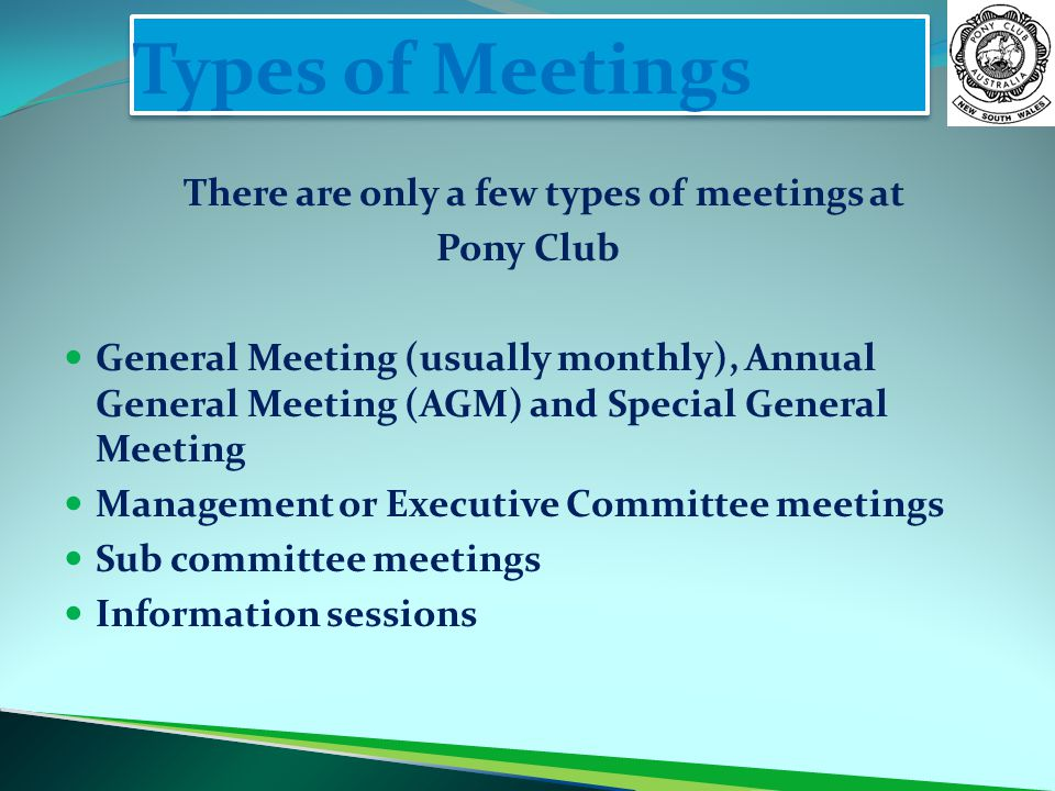 Types of Meetings There are only a few types of meetings at Pony Club General Meeting (usually monthly), Annual General Meeting (AGM) and Special Gene