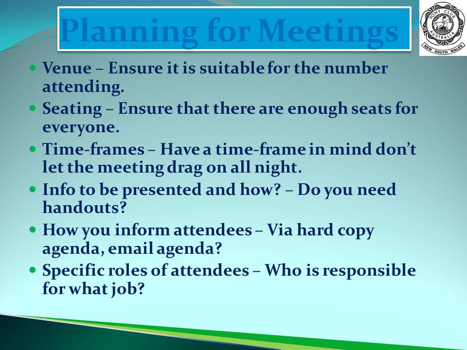 Planning for Meetings Venue – Ensure it is suitable for the number attending. Seating – Ensure that there are enough seats for everyone. Time-frames –