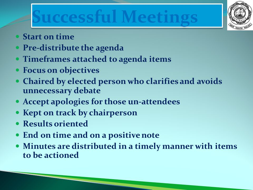 Successful Meetings Start on time Pre-distribute the agenda Timeframes attached to agenda items Focus on objectives Chaired by elected person who clarifies and avoids unnecessary debate Accept apologies for those un-attendees Kept on track by chairperson Results oriented End on time and on a positive note Minutes are distributed in a timely manner with items to be actioned