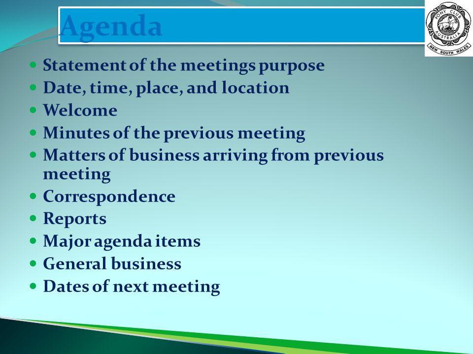 Agenda Statement of the meetings purpose Date, time, place, and location Welcome Minutes of the previous meeting Matters of business arriving from previous meeting Correspondence Reports Major agenda items General business Dates of next meeting